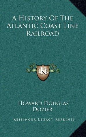 A History Of The Atlantic Coast Line Railroad  by  Howard Douglas Dozier