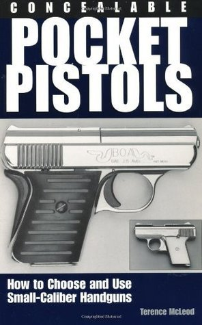 Concealable Pocket Pistols: How To Choose And Use Small-Caliber Handguns  by  Terence McLeod