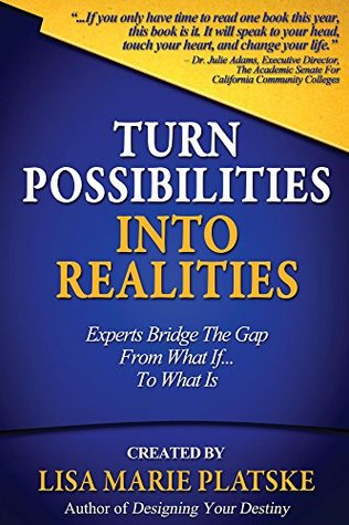 Turn Possibilities into Realities: Experts Bridge the Gap from a What If... Into a What Is  by  Lisa Marie Platske