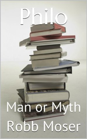 Philo: Man or Myth Robb Moser
