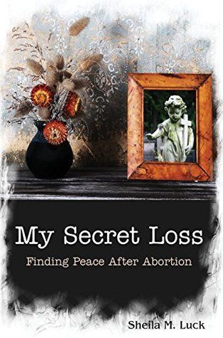 My Secret Loss: Finding Peace After Abortion  by  Sheila M. Luck