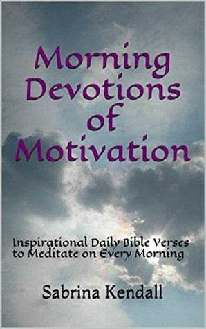 Morning Devotions of Motivation: Inspirational Daily Bible Verses to Meditate on Every Morning  by  Sabrina Kendall