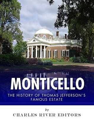 Monticello: The History of Thomas Jeffersons Famous Estate Charles River Editors