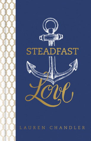 Steadfast Love: The Response of God to the Cries of Our Heart  by  Lauren Chandler