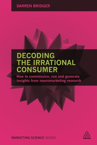 Decoding the Irrational Consumer: How to Commission, Run and Generate Insights from Neuromarketing Research  by  Darren Bridger
