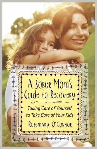 A Sober Moms Guide to Recovery: Taking Care of Yourself to Take Care of Your Kids Rosemary OConner