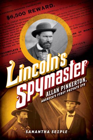 Lincolns Spymaster: Allan Pinkerton, Americas First Private Eye Samantha Seiple