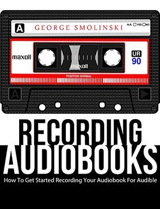 Recording Audiobooks: How To Create An Audio Book for Audible  by  George Smolinski