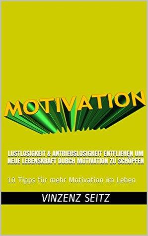 Lustlosigkeit & Antriebslosigkeit entfliehen um neue Lebenskraft durch Motivation zu schöpfen: 10 Tipps für mehr Motivation im Leben Vinzenz Seitz