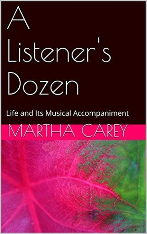 A Listeners Dozen: Life and Its Musical Accompaniment  by  Martha M. Carey