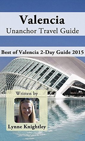 Valencia Unanchor Travel Guide - Best of Valencia 2-Day Guide 2015  by  Lynne Knightley