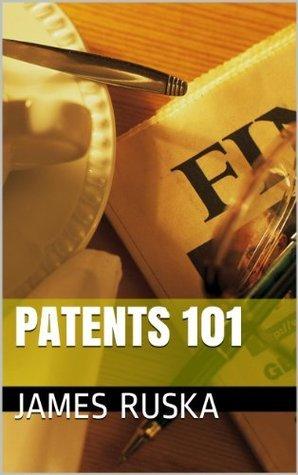 Patents 101  by  James Ruska