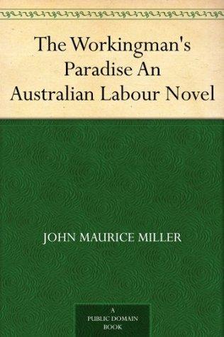 The Workingmans Paradise An Australian Labour Novel  by  John Maurice Miller