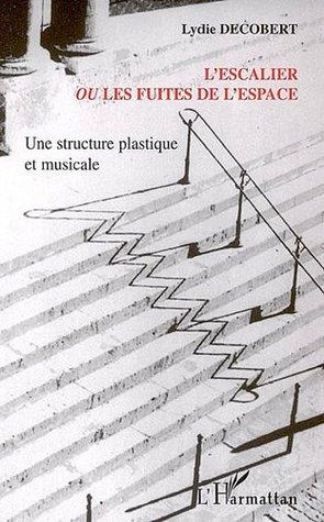LEscalier ou Les fuites de lespace : Une structure plastique et musicale  by  Lydie Decobert