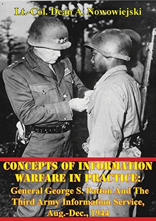 Concepts Of Information Warfare In Practice: General George S. Patton And The Third Army Information Service, Aug.-Dec., 1944  by  Lt.-Col. Dean A. Nowowiejski