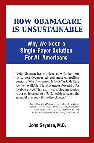How Obamacare Is Unsustainable: Why We Need a Single-Payer Solution For All Americans John Geyman