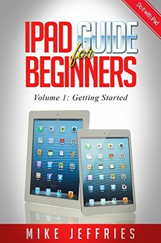 iPad Guide For Beginners (For iPad / iPad Air / iPad Mini): Getting Started With Your iPad (Do it with iPad - Beginners Book 1)  by  Mike Jeffries