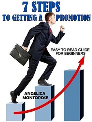 7 STEPS TO GETTING A PROMOTION: EASY TO READ GUIDE FOR BEGINNERS  by  Angelica Montrose