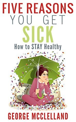 Five Reasons You get Sick: How to STAY Healthy George McClelland