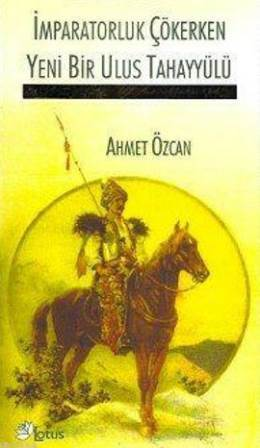 İmparatorluk Çökerken Yeni Bir Ulus Tahayyülü  by  Ahmet Özcan