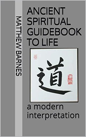 Ancient Spiritual Guidebook to Life: a modern interpretation  by  Matthew Barnes