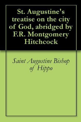 St. Augustines treatise on the city of God, abridged F.R. Montgomery Hitchcock by Saint Augustine Bishop of Hippo