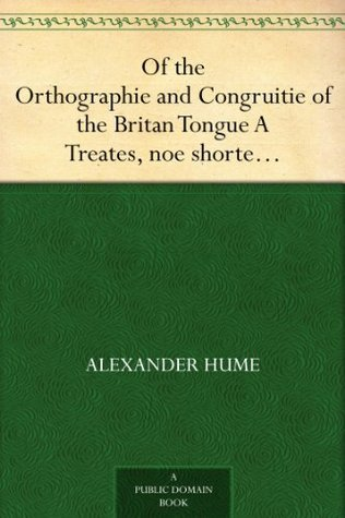 Of the Orthographie and Congruitie of the Britan Tongue A Treates, noe shorter than necessarie, for the Schooles  by  Alexander Hume