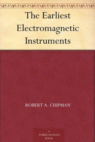 The Earliest Electromagnetic Instruments Robert A. Chipman