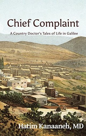 Chief Complaint: A Country Doctors Tales of Life in Galilee  by  Hatim Kanaaneh