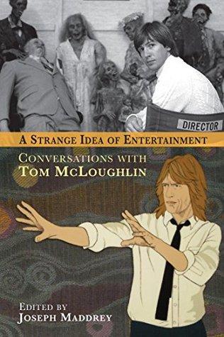 A STRANGE IDEA OF ENTERTAINMENT: CONVERSATIONS WITH TOM MCLOUGHLIN Tom McLoughlin