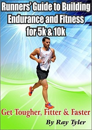 Runners Guide to Building Endurance and Fitness for 5k and 10k: Get Tougher, Fitter and Faster Ray Tyler