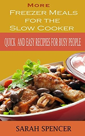 More Freezer Meals for the Slow Cooker Vol. 2: Quick and Easy Recipes for Busy People  by  Sarah Spencer