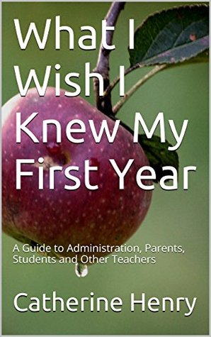 What I Wish I Knew My First Year: A Guide to Administration, Parents, Students and Other Teachers  by  Catherine Henry
