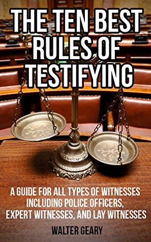THE TEN BEST RULES OF TESTIFYING: A GUIDE FOR ALL TYPES OF WITNESSES INCLUDING POLICE OFFICERS, EXPERT WITNESSES, AND LAY WITNESSES  by  Walter Geary
