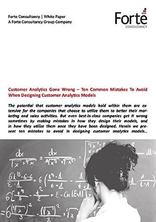 Customer Analytics Gone Wrong - Ten Common Mistakes To Avoid When Designing Customer Analytics Models  by  Forte Consultancy Group