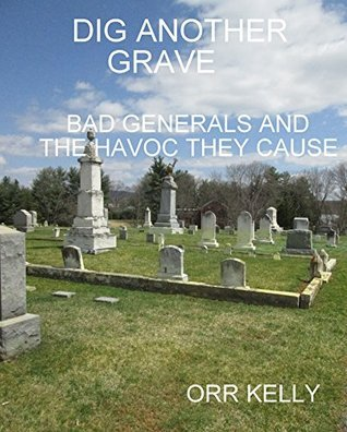 Dig Another Grave: Bad Generals and the Havoc They Cause Orr Kelly