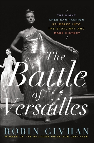 The Battle of Versailles: The Night American Fashion Stumbled into the Spotlight and Made History Robin Givhan