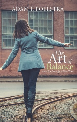 The Art of Balance: And New Ideas for a New Time  by  Adam J. Poelstra