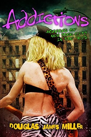 Addictions: Horrors of New York City in the 80s  by  Douglas James Miller