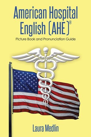 American Hospital English (AHE): Picture Book and Pronunciation Guide Laura Medlin
