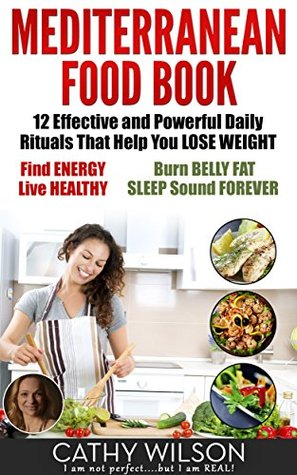 Mediterranean Food Book: 12 Effective and Powerful Daily Rituals That Help You LOSE WEIGHT, Find ENERGY, Live HEALTHY, Burn BELLY FAT & SLEEP Sound FOREVER! Cathy Wilson