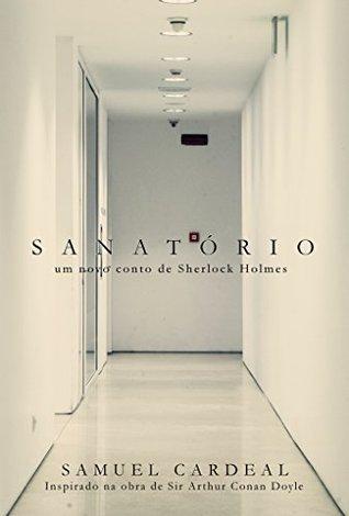 Sanatório: um novo conto de Sherlock Holmes  by  Samuel Cardeal