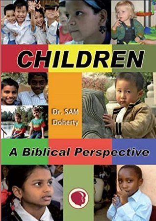 Children: A Biblical Perspective: What the Bible Teaches About Children  by  Sam Doherty