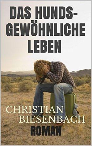 Das hundsgewöhnliche LEBEN Christian Biesenbach