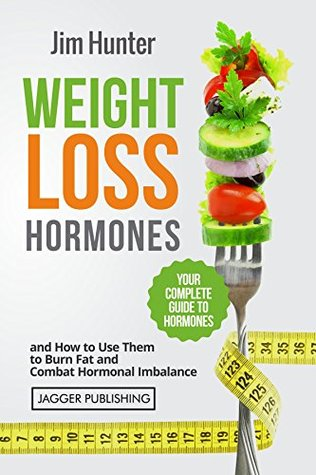 Weight Loss Hormones: Your Complete Guide to Hormones and How to Use Them to Lose Weight, Burn Fat and Combat Hormonal Imbalance  by  Jim Hunter