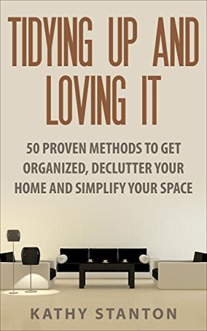 Tidying Up And Loving It: 50 Proven Methods To Get Organized, Declutter Your Home And Simplify Your Space (Simple Living Book 10)  by  Kathy Stanton