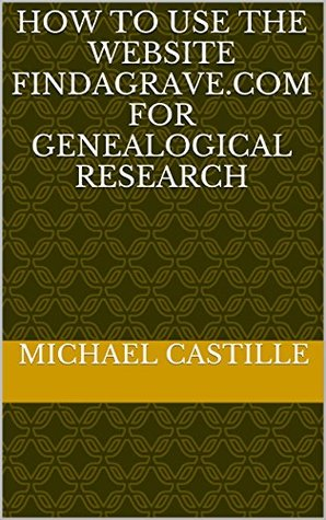 How to Use the Website FindAGrave.com for Genealogical Research  by  Michael Castille