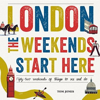 London, The Weekends Start Here: Fifty-two Weekends of Things to See and Do  by  Tom   Jones