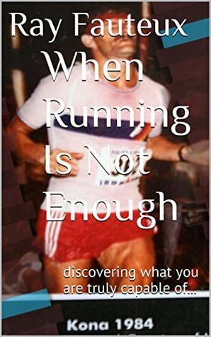When Running Is Not Enough: discovering what you are truly capable of...  by  Ray Fauteux