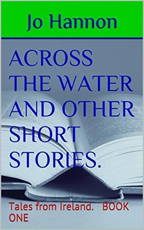 ACROSS THE WATER AND OTHER SHORT STORIES.: Tales from Ireland. BOOK ONE Jo Hannon